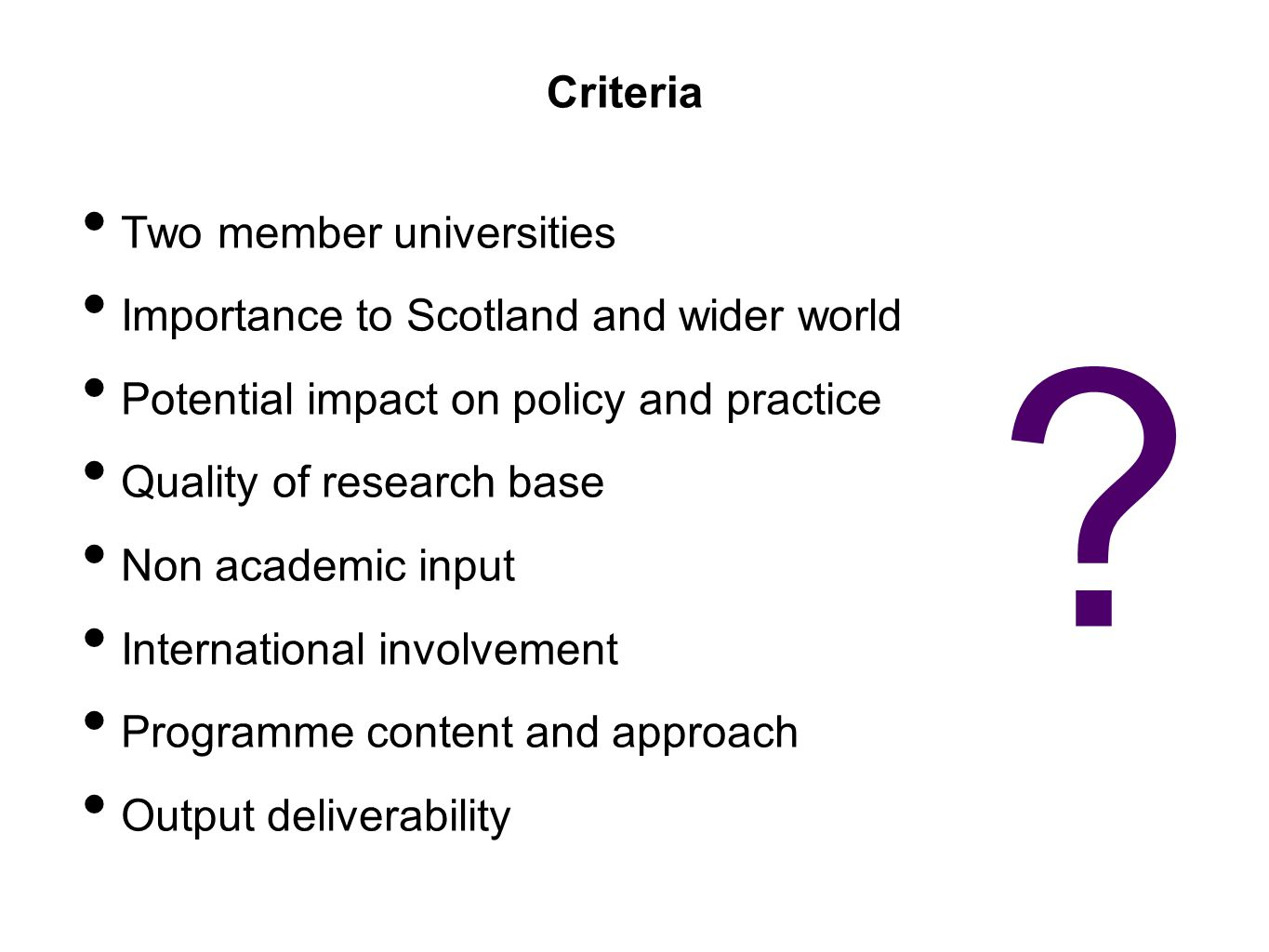 Criteria Two member universities Importance to Scotland and wider world Potential impact on policy and practice Quality of research base Non academic input International involvement Programme content and approach Output deliverability ?