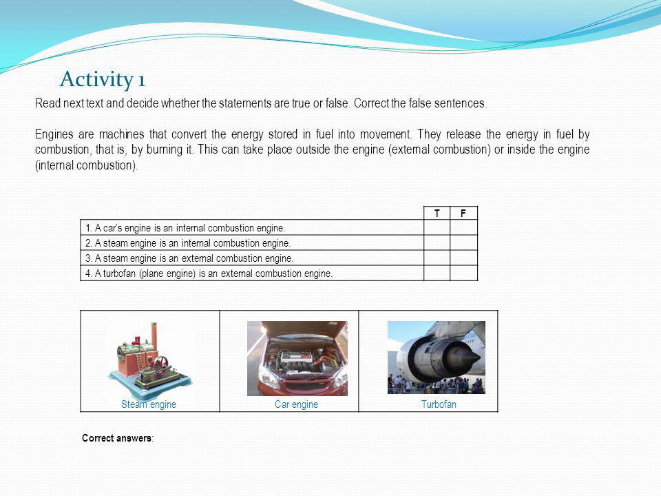 Activity 1 TF 1. A cars engine is an internal combustion engine. 2. A steam engine is an internal combustion engine. 3. A steam engine is an external