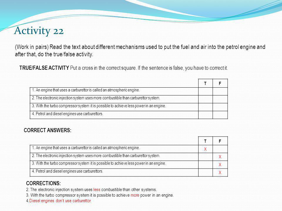 Activity 22 (Work in pairs) Read the text about different mechanisms used to put the fuel and air into the petrol engine and after that, do the true/false activity.