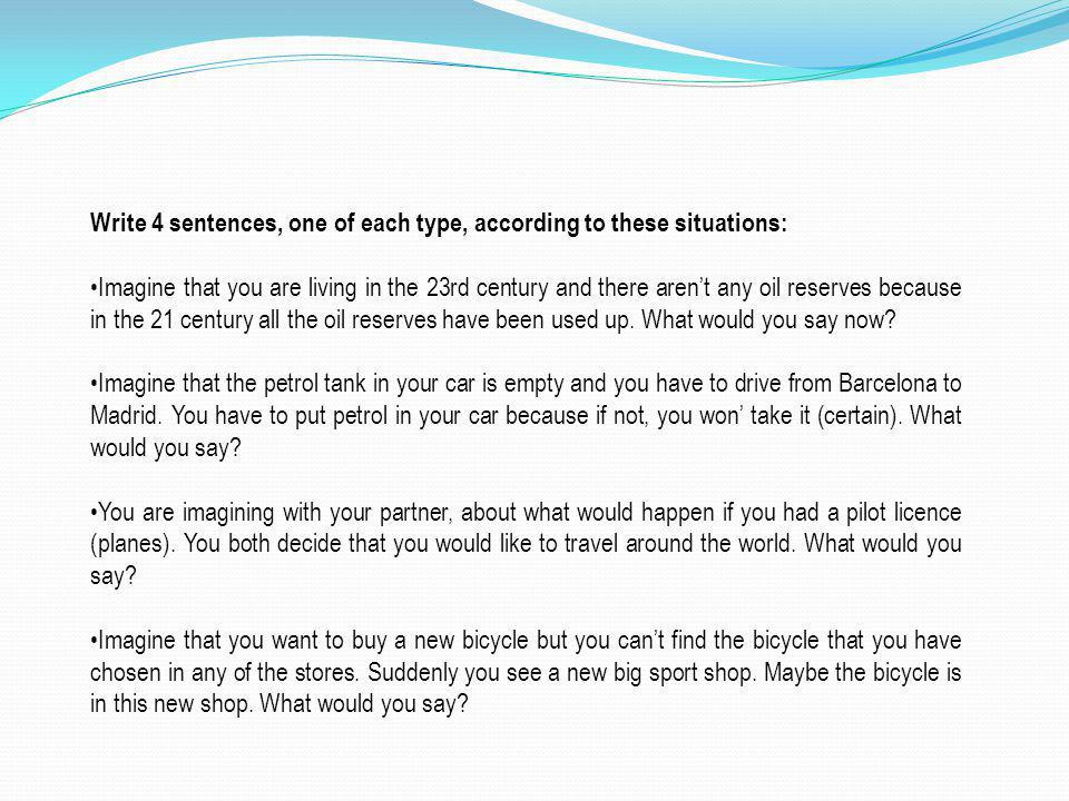 Write 4 sentences, one of each type, according to these situations: Imagine that you are living in the 23rd century and there arent any oil reserves because in the 21 century all the oil reserves have been used up.