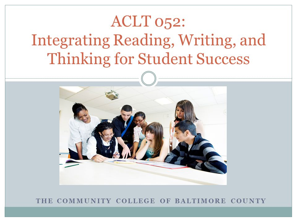 THE COMMUNITY COLLEGE OF BALTIMORE COUNTY ACLT 052: Integrating Reading, Writing, and Thinking for Student Success