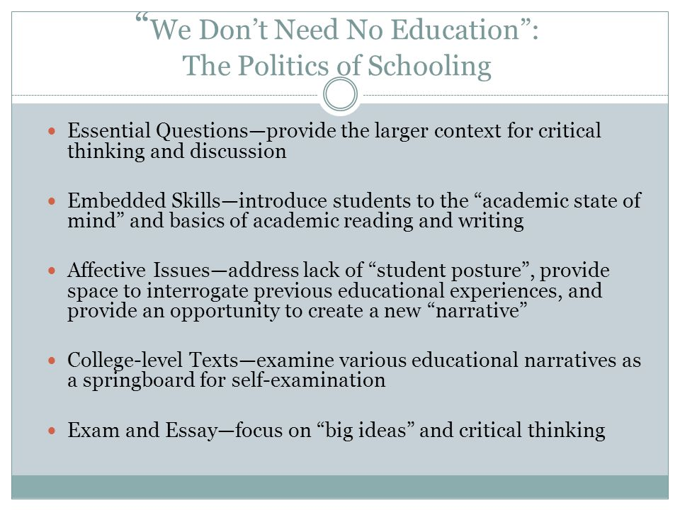 We Dont Need No Education: The Politics of Schooling Essential Questionsprovide the larger context for critical thinking and discussion Embedded Skill