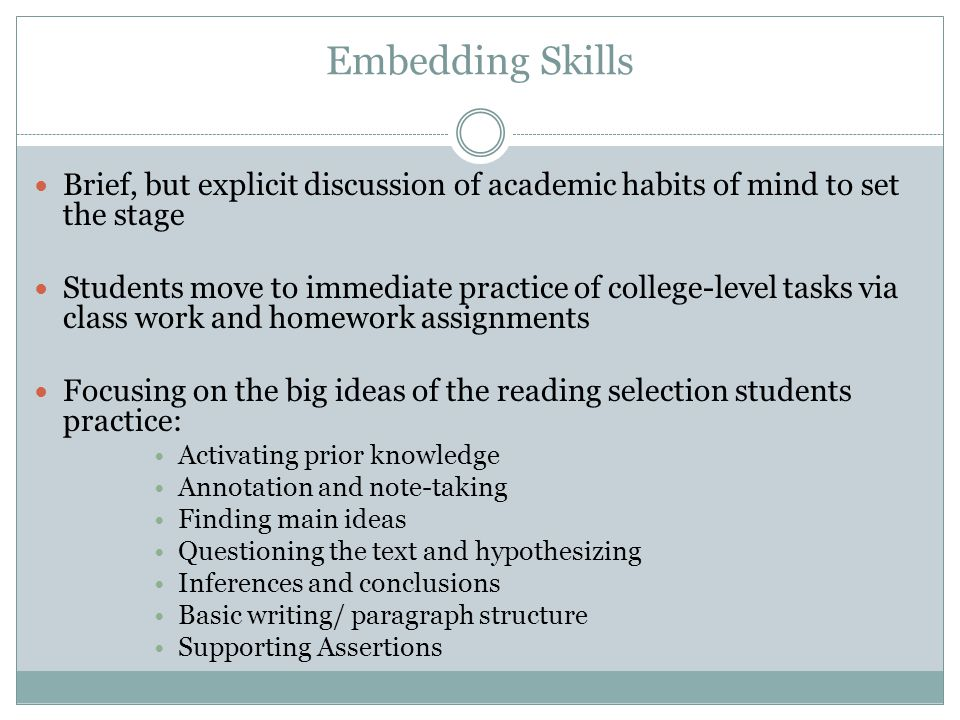 Embedding Skills Brief, but explicit discussion of academic habits of mind to set the stage Students move to immediate practice of college-level tasks