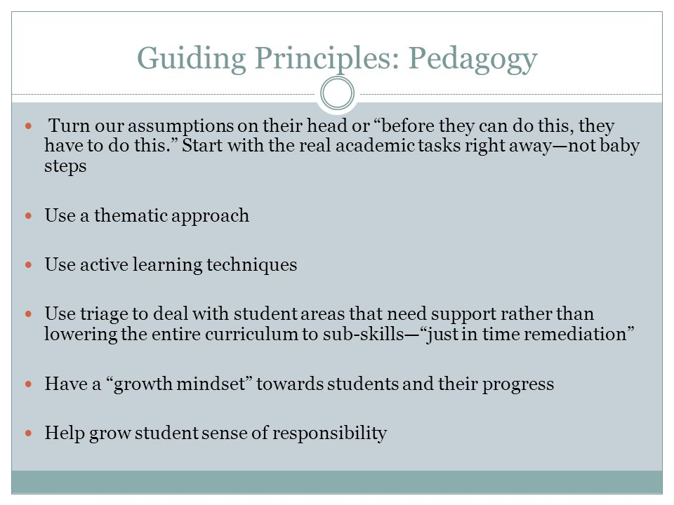 Guiding Principles: Pedagogy Turn our assumptions on their head or before they can do this, they have to do this. Start with the real academic tasks r