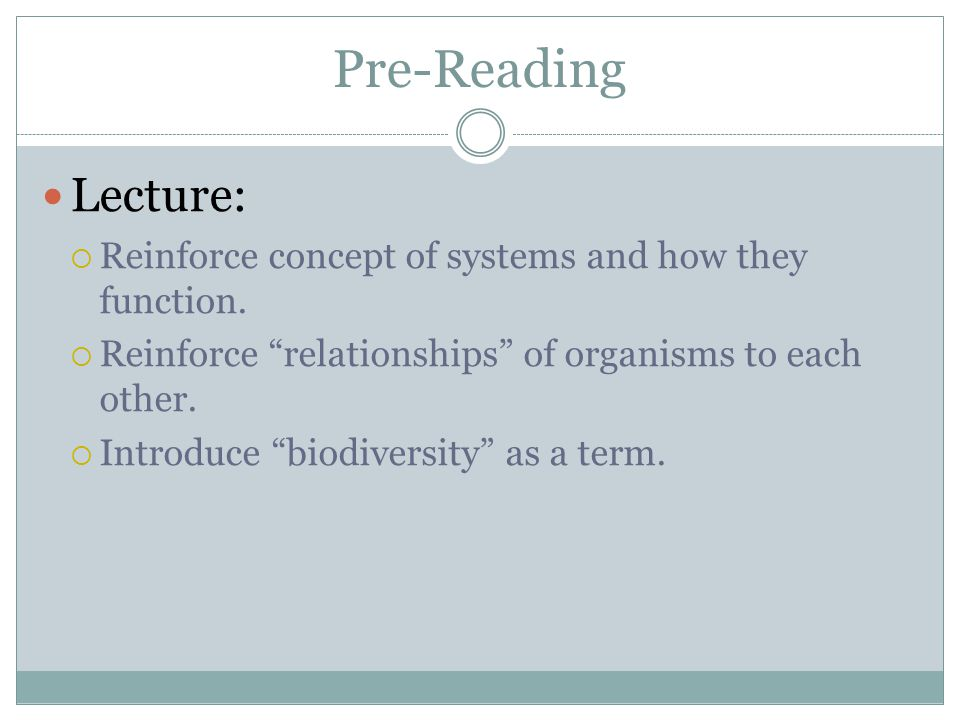 Pre-Reading Lecture: Reinforce concept of systems and how they function. Reinforce relationships of organisms to each other. Introduce biodiversity as