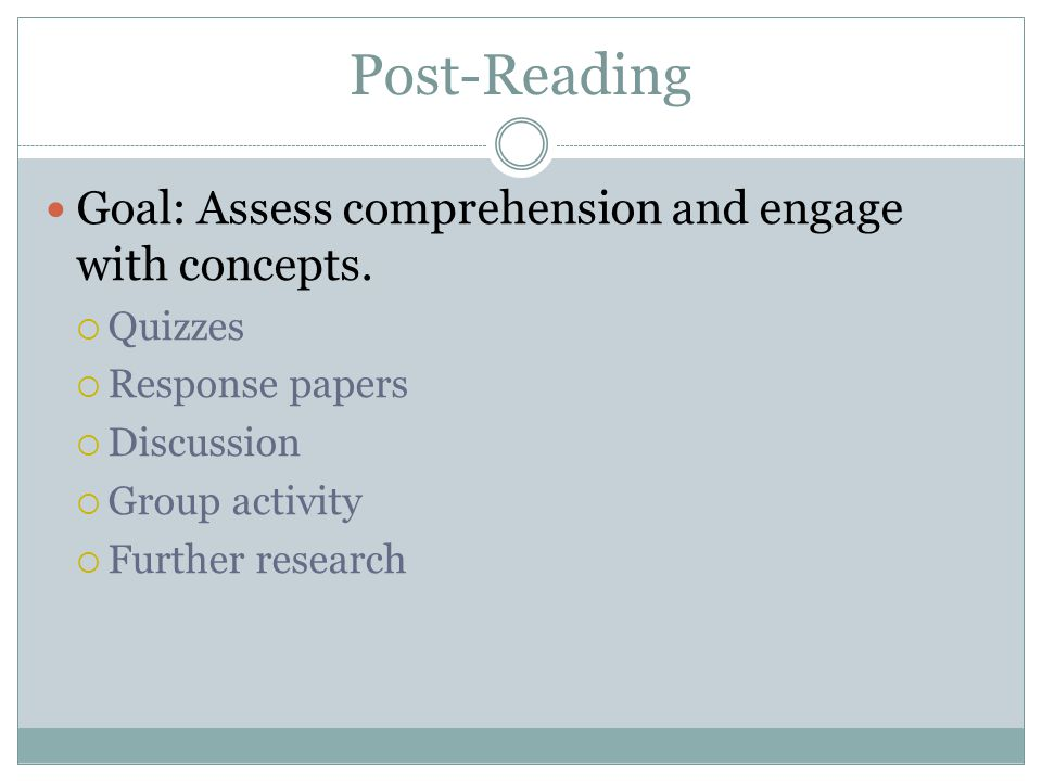 Post-Reading Goal: Assess comprehension and engage with concepts. Quizzes Response papers Discussion Group activity Further research