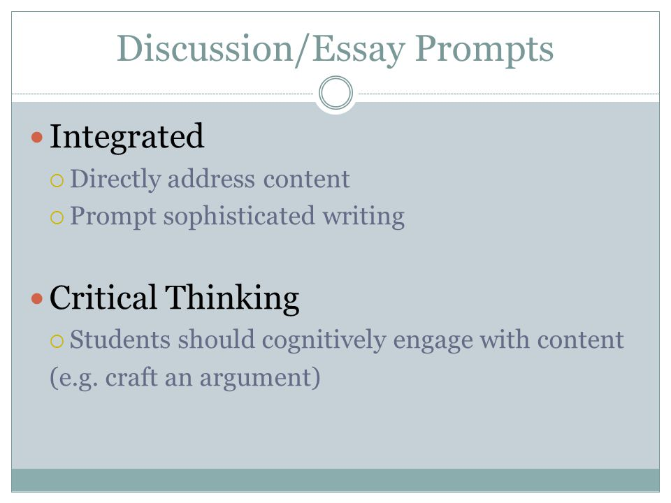 Discussion/Essay Prompts Integrated Directly address content Prompt sophisticated writing Critical Thinking Students should cognitively engage with co