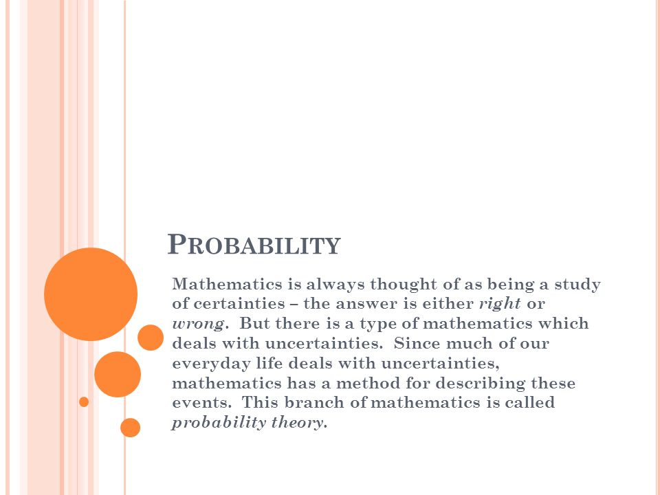 P ROBABILITY Mathematics is always thought of as being a study of certainties – the answer is either right or wrong.