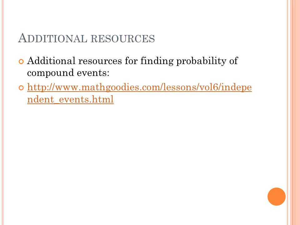 A DDITIONAL RESOURCES Additional resources for finding probability of compound events: http://www.mathgoodies.com/lessons/vol6/indepe ndent_events.htm