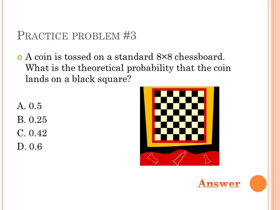 P RACTICE PROBLEM #3 A coin is tossed on a standard 8×8 chessboard.