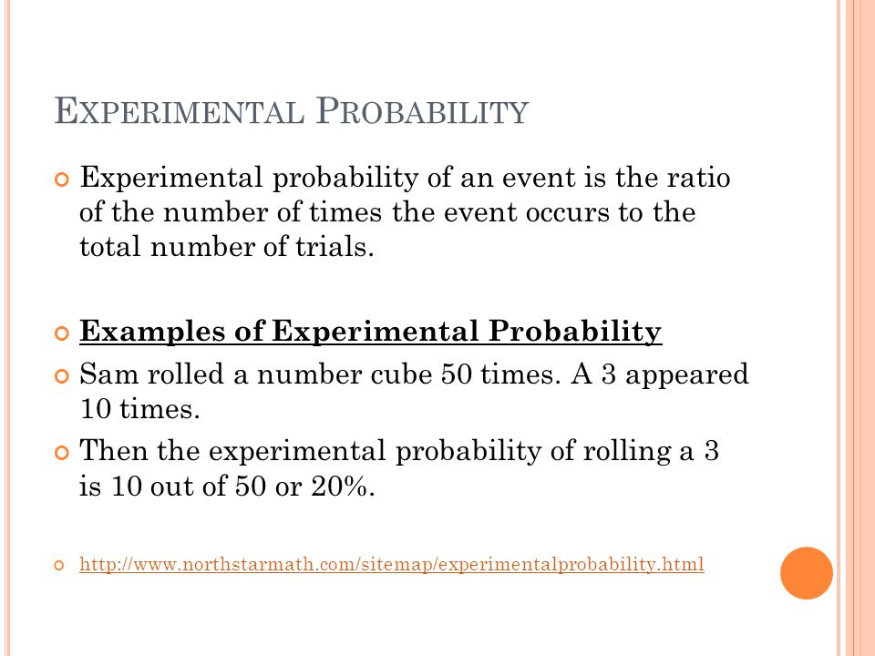 E XPERIMENTAL P ROBABILITY Experimental probability of an event is the ratio of the number of times the event occurs to the total number of trials.