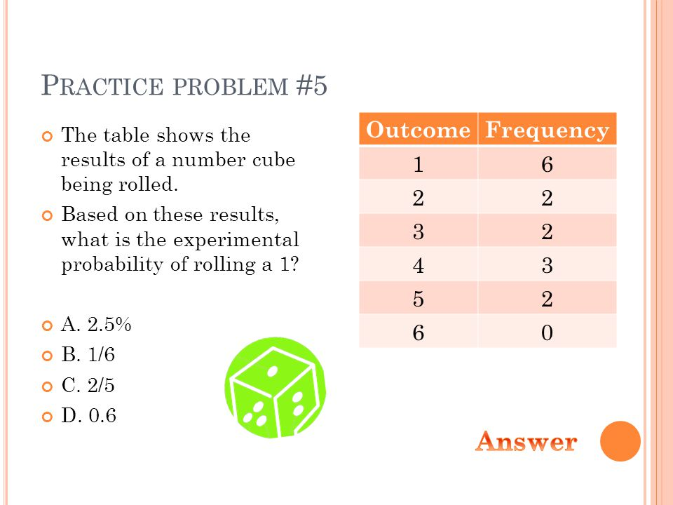 P RACTICE PROBLEM #5 The table shows the results of a number cube being rolled.