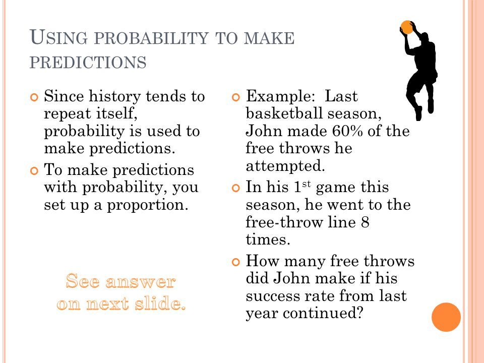 U SING PROBABILITY TO MAKE PREDICTIONS Since history tends to repeat itself, probability is used to make predictions. To make predictions with probabi