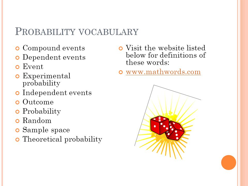 P ROBABILITY VOCABULARY Compound events Dependent events Event Experimental probability Independent events Outcome Probability Random Sample space The