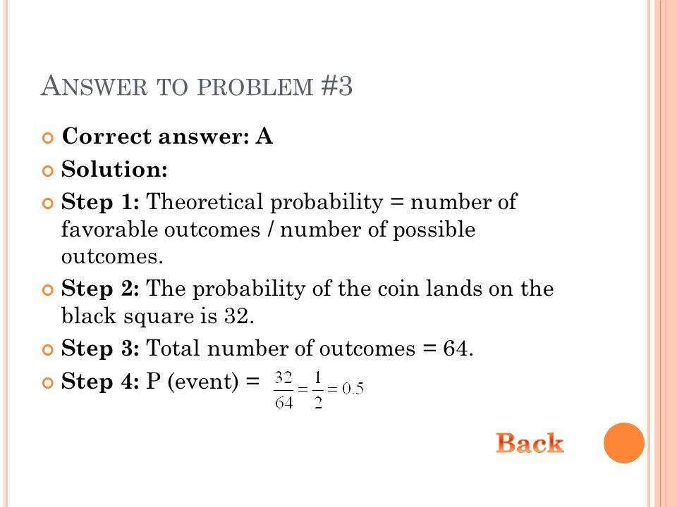 A NSWER TO PROBLEM #3 Correct answer: A Solution: Step 1: Theoretical probability = number of favorable outcomes / number of possible outcomes. Step 2