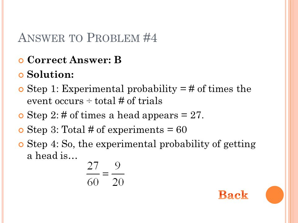 A NSWER TO P ROBLEM #4 Correct Answer: B Solution: Step 1: Experimental probability = # of times the event occurs ÷ total # of trials Step 2: # of times a head appears = 27.