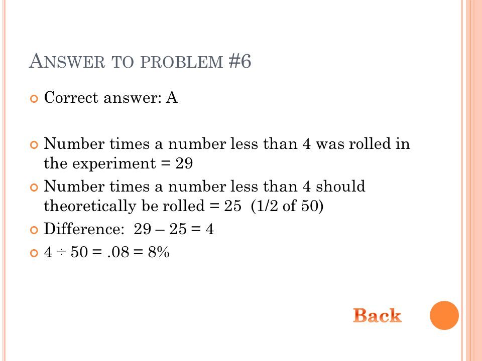 A NSWER TO PROBLEM #6 Correct answer: A Number times a number less than 4 was rolled in the experiment = 29 Number times a number less than 4 should theoretically be rolled = 25 (1/2 of 50) Difference: 29 – 25 = 4 4 ÷ 50 =.08 = 8%