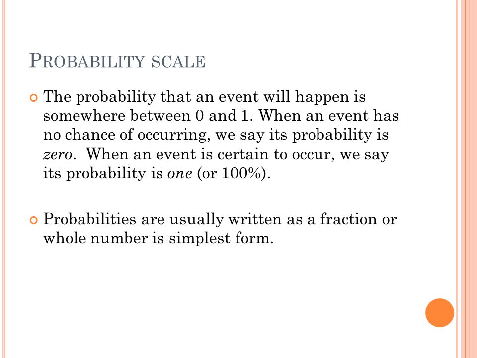 P ROBABILITY SCALE The probability that an event will happen is somewhere between 0 and 1.
