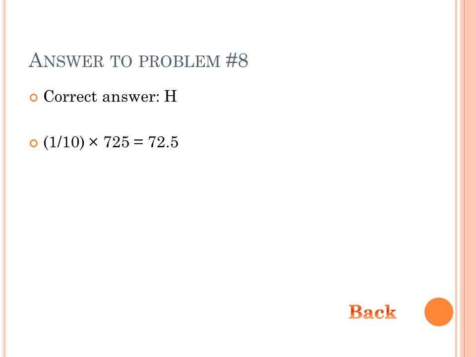 A NSWER TO PROBLEM #8 Correct answer: H (1/10) × 725 = 72.5