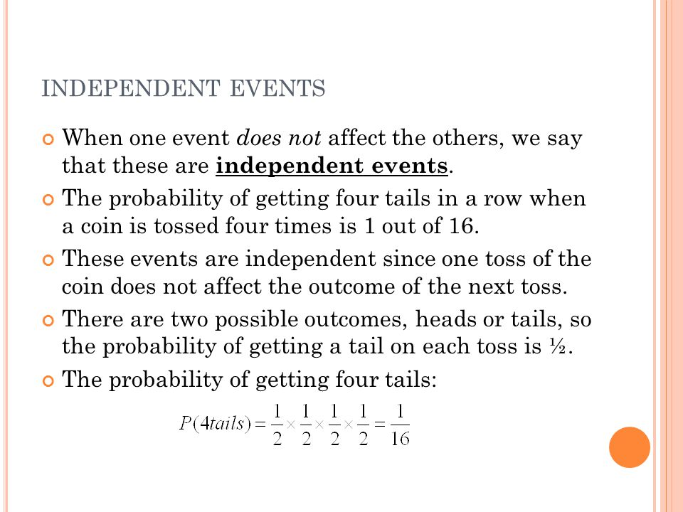 INDEPENDENT EVENTS When one event does not affect the others, we say that these are independent events. The probability of getting four tails in a row