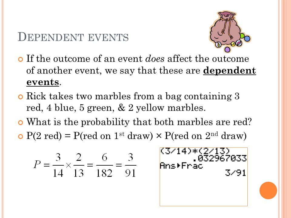 D EPENDENT EVENTS If the outcome of an event does affect the outcome of another event, we say that these are dependent events. Rick takes two marbles