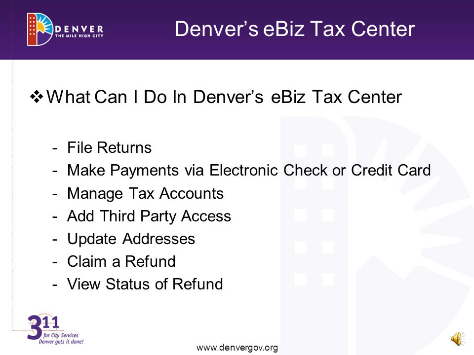 Denvers eBiz Tax Center www.denvergov.org What Can I Do In Denvers eBiz Tax Center -File Returns -Make Payments via Electronic Check or Credit Card -Manage Tax Accounts -Add Third Party Access -Update Addresses -Claim a Refund -View Status of Refund