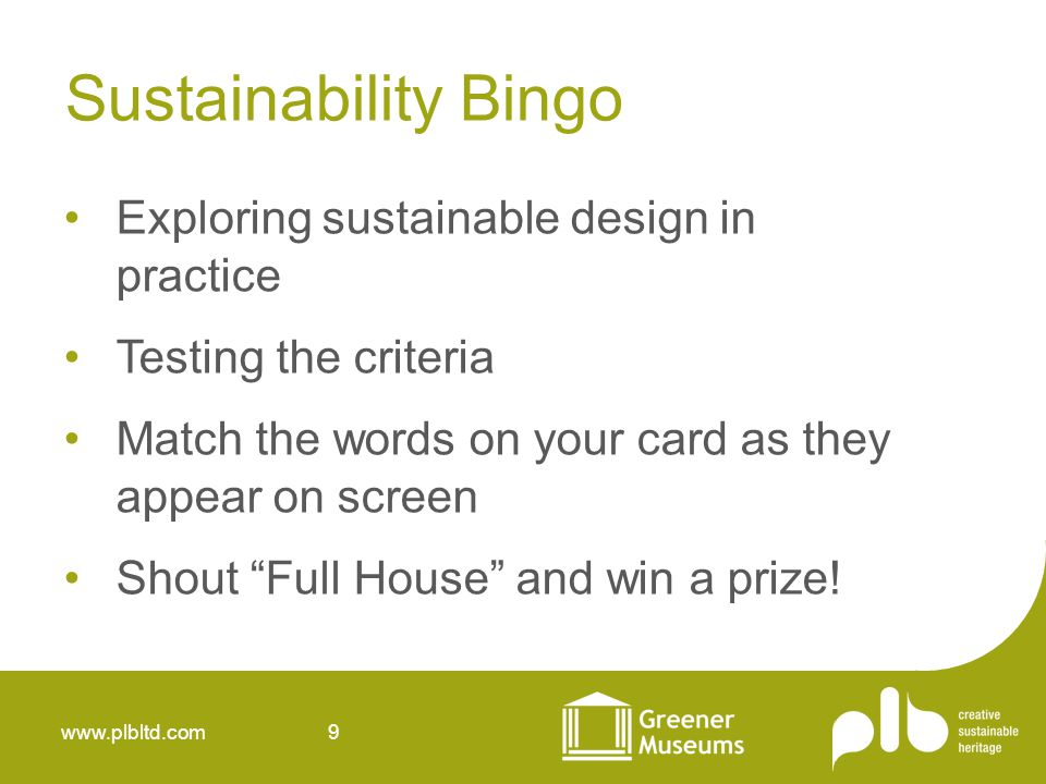 www.plbltd.com 9 Sustainability Bingo Exploring sustainable design in practice Testing the criteria Match the words on your card as they appear on screen Shout Full House and win a prize!