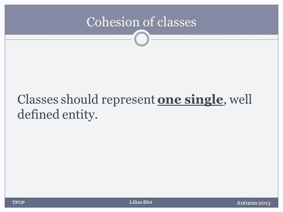 Lilian Blot Cohesion of classes Classes should represent one single, well defined entity.