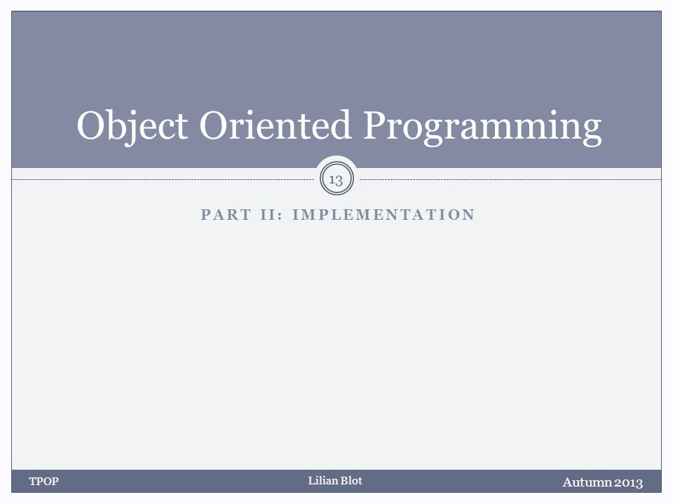 Lilian Blot PART II: IMPLEMENTATION Object Oriented Programming Autumn 2013 TPOP 13
