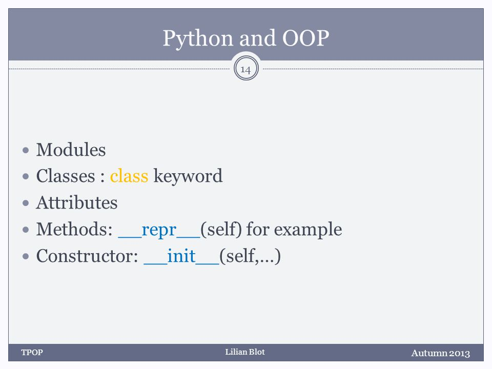 Lilian Blot Python and OOP Modules Classes : class keyword Attributes Methods: __repr__(self) for example Constructor: __init__(self,…) Autumn 2013 TPOP 14