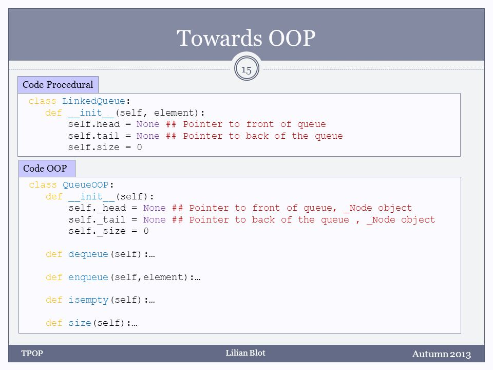 Lilian Blot Towards OOP f Autumn 2013 TPOP 15 class QueueOOP: def __init__(self): self._head = None ## Pointer to front of queue, _Node object self._tail = None ## Pointer to back of the queue, _Node object self._size = 0 def dequeue(self):… def enqueue(self,element):… def isempty(self):… def size(self):… Code OOP class LinkedQueue: def __init__(self, element): self.head = None ## Pointer to front of queue self.tail = None ## Pointer to back of the queue self.size = 0 Code Procedural