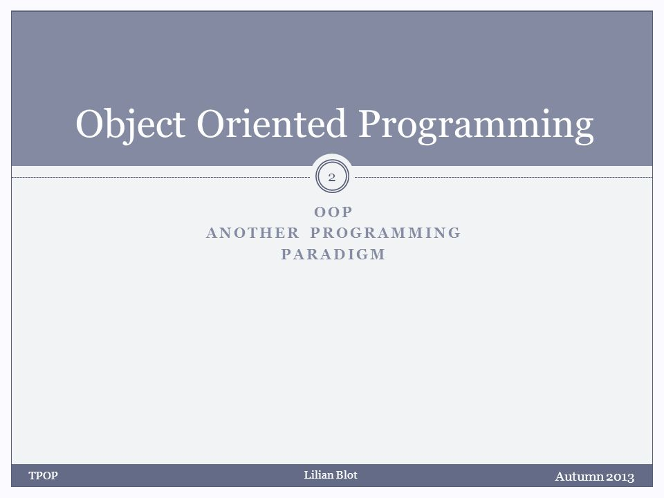 Lilian Blot OOP ANOTHER PROGRAMMING PARADIGM Object Oriented Programming Autumn 2013 TPOP 2