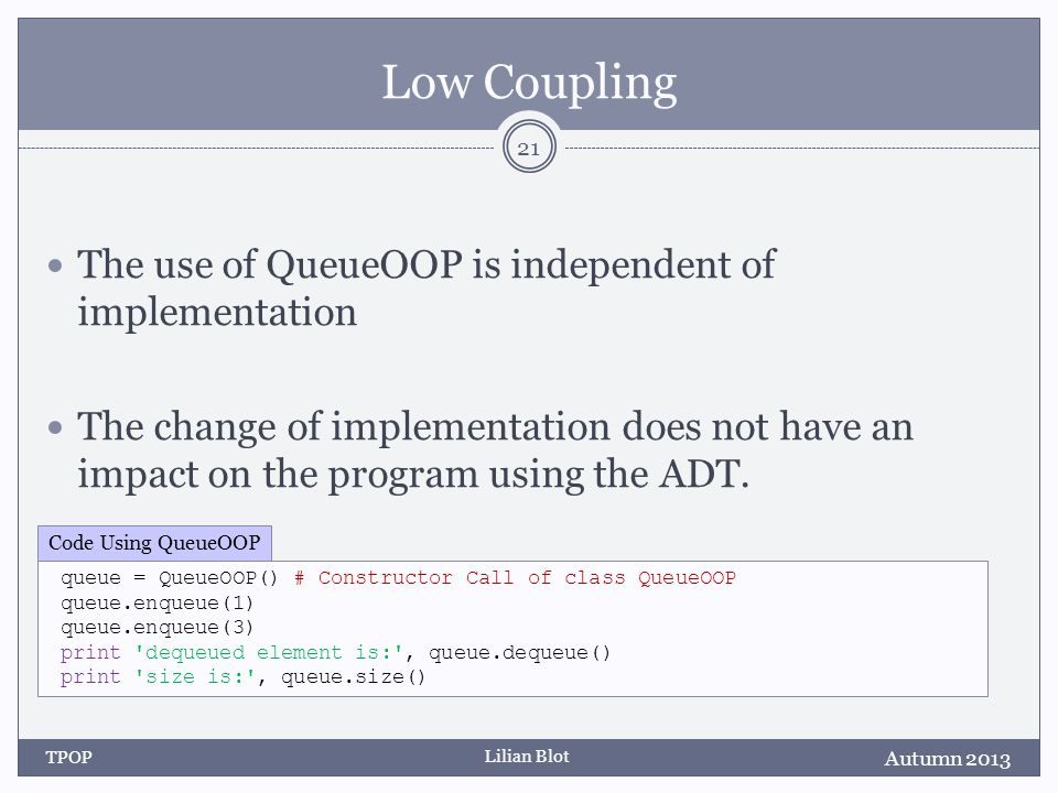 Lilian Blot Low Coupling Autumn 2013 TPOP 21 queue = QueueOOP() # Constructor Call of class QueueOOP queue.enqueue(1) queue.enqueue(3) print dequeued element is: , queue.dequeue() print size is: , queue.size() Code Using QueueOOP The use of QueueOOP is independent of implementation The change of implementation does not have an impact on the program using the ADT.