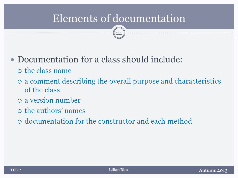 Lilian Blot Elements of documentation Documentation for a class should include: the class name a comment describing the overall purpose and characteristics of the class a version number the authors names documentation for the constructor and each method Autumn 2013 TPOP 24