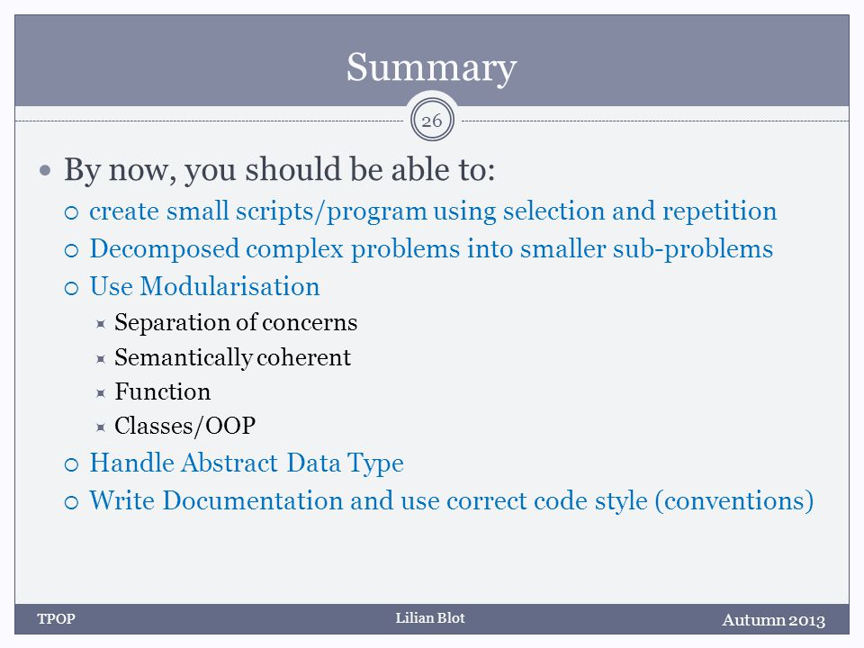Lilian Blot Summary By now, you should be able to: create small scripts/program using selection and repetition Decomposed complex problems into smaller sub-problems Use Modularisation Separation of concerns Semantically coherent Function Classes/OOP Handle Abstract Data Type Write Documentation and use correct code style (conventions) Autumn 2013 TPOP 26