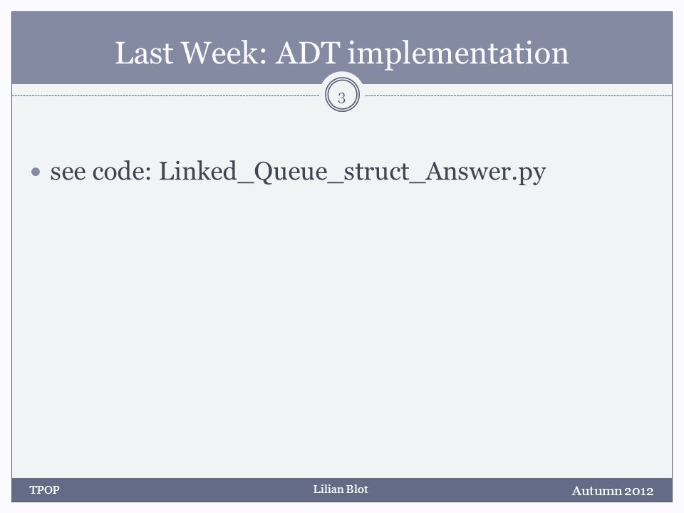 Lilian Blot Last Week: ADT implementation see code: Linked_Queue_struct_Answer.py Autumn 2012 TPOP 3