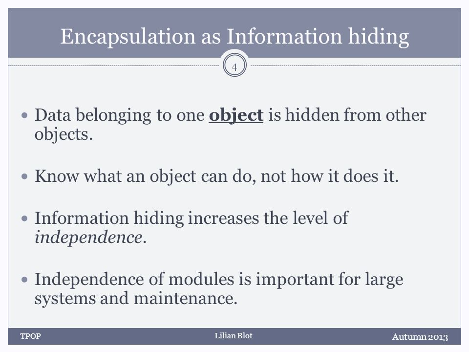 Lilian Blot Encapsulation as Information hiding Data belonging to one object is hidden from other objects.