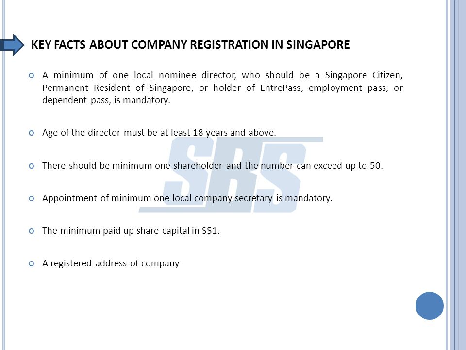 KEY FACTS ABOUT COMPANY REGISTRATION IN SINGAPORE A minimum of one local nominee director, who should be a Singapore Citizen, Permanent Resident of Singapore, or holder of EntrePass, employment pass, or dependent pass, is mandatory.