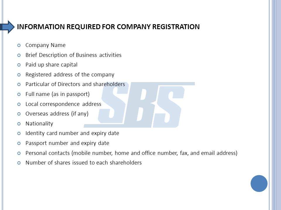 INFORMATION REQUIRED FOR COMPANY REGISTRATION Company Name Brief Description of Business activities Paid up share capital Registered address of the company Particular of Directors and shareholders Full name (as in passport) Local correspondence address Overseas address (if any) Nationality Identity card number and expiry date Passport number and expiry date Personal contacts (mobile number, home and office number, fax, and email address) Number of shares issued to each shareholders