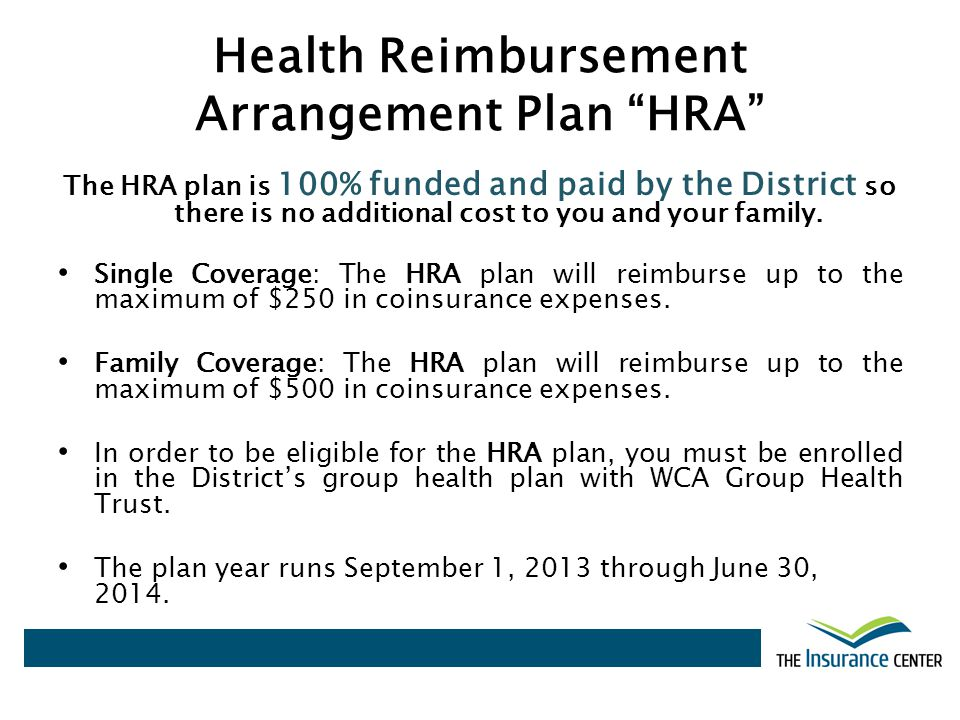 Health Reimbursement Arrangement Plan HRA The HRA plan is 100% funded and paid by the District so there is no additional cost to you and your family.
