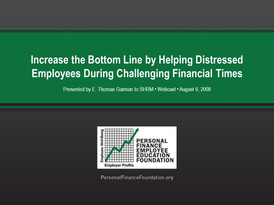 Increase the Bottom Line by Helping Distressed Employees During Challenging Financial Times Presented by E. Thomas Garman to SHRM Webcast August 6, 20
