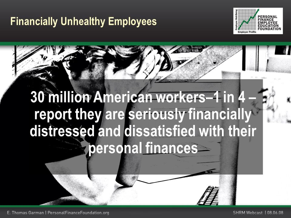 30 million American workers–1 in 4 – report they are seriously financially distressed and dissatisfied with their personal finances Financially Unheal