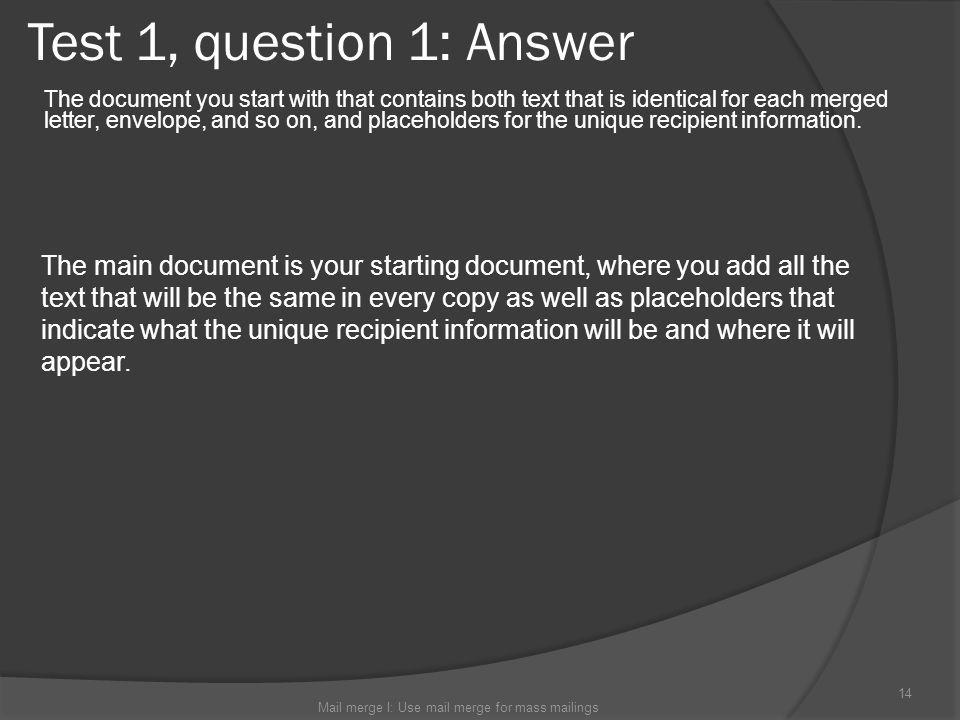 Test 1, question 1: Answer The document you start with that contains both text that is identical for each merged letter, envelope, and so on, and plac