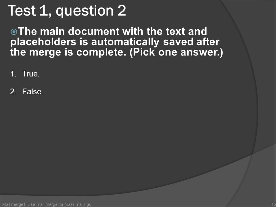 Test 1, question 2 The main document with the text and placeholders is automatically saved after the merge is complete. (Pick one answer.) Mail merge