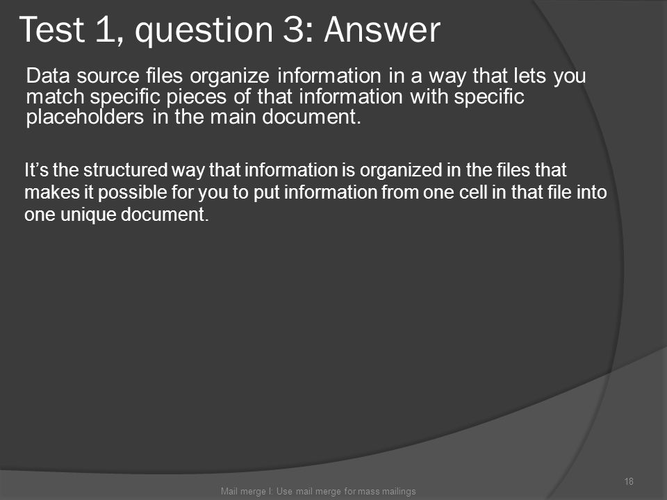 Test 1, question 3: Answer Data source files organize information in a way that lets you match specific pieces of that information with specific place