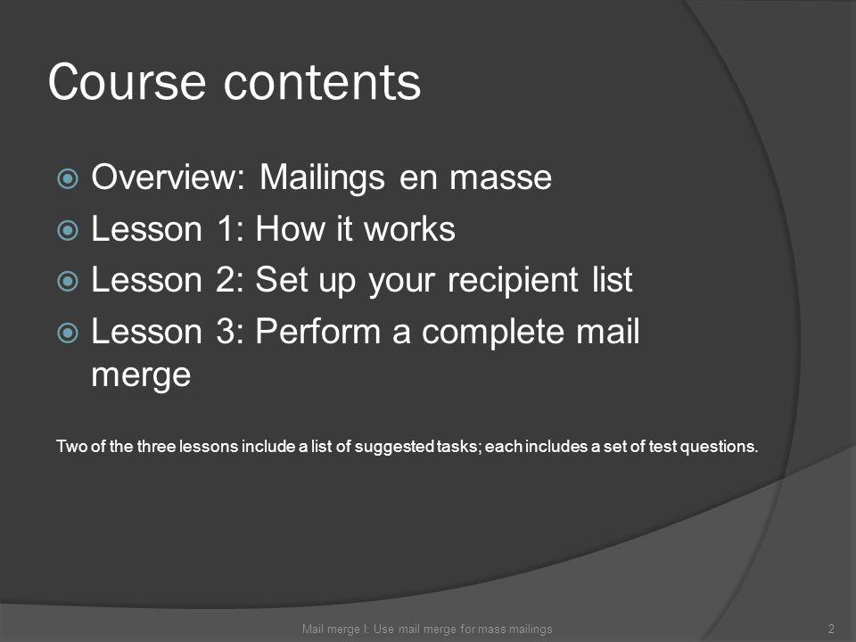 Course contents Overview: Mailings en masse Lesson 1: How it works Lesson 2: Set up your recipient list Lesson 3: Perform a complete mail merge Mail m