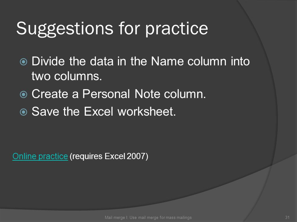 Suggestions for practice Divide the data in the Name column into two columns. Create a Personal Note column. Save the Excel worksheet. Mail merge I: U