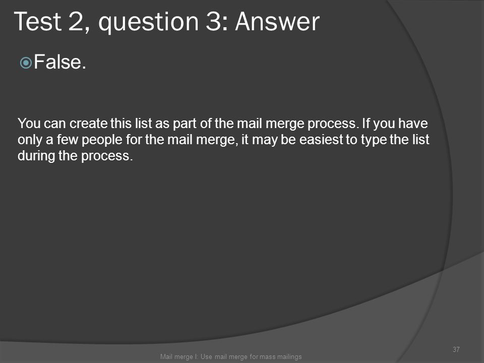 Test 2, question 3: Answer False. Mail merge I: Use mail merge for mass mailings 37 You can create this list as part of the mail merge process. If you