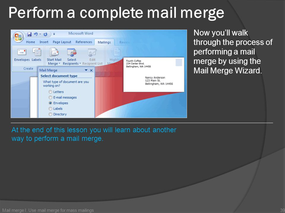 Mail merge I: Use mail merge for mass mailings39 Now youll walk through the process of performing a mail merge by using the Mail Merge Wizard. At the