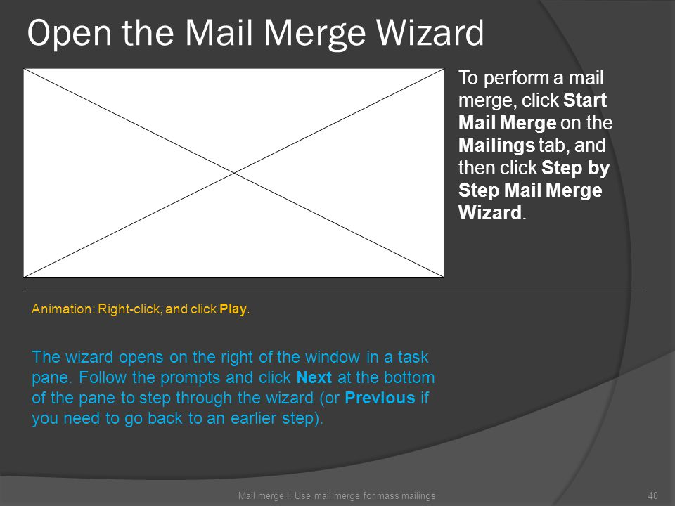 Open the Mail Merge Wizard Mail merge I: Use mail merge for mass mailings40 To perform a mail merge, click Start Mail Merge on the Mailings tab, and t